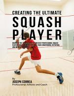 Creating the Ultimate Squash Player: Discover the Secrets Used By the Best Professional Squash Players and Coaches to Improve Your Conditioning, Nutrition, and Mental Toughness