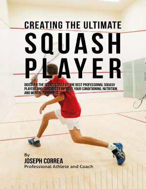 Creating the Ultimate Squash Player  Discover the Secrets Used By the Best Professional Squash Players and Coaches to Improve Your Conditioning  Nutrition  and Mental Toughness