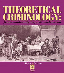 Theoretical Criminology from Modernity to Post Modernism
