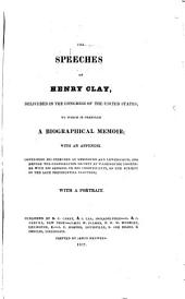 The Speeches of Henry Clay: Delivered in the Congress of the United States; to which is Prefixed a Biographical Memoir; with an Appendix Containing His Speeches at Lexington and Lewisburgh, and Before the Colonization Society at Washington; Together with His Address to His Constituents, on the Subjects of the Late Presidential Election