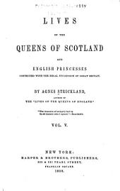 Lives of the Queens of Scotland and English Princesses Connected with the Regal Succession of Great Britain: Volume 5