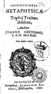 Institutiones metaphysicae triplici tractatu absolutæ, auctore Joanne Greydano, L.A.M. med. doct. Cum duplici indice