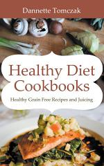 Healthy Diet Cookbooks: Healthy Grain Free Recipes and Juicing