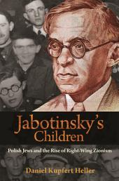 Jabotinsky's Children: Polish Jews and the Rise of Right-Wing Zionism