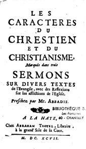 Les caractères du chrétien et du christianisme marqués dans trois sermons sur divers textes de l'Evangile...avec des réflexions sur les afflictions de l'Eglise, preschez par M. Abbadie