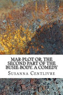 Mar Plot Or  the Second Part of the Busie Body  a Comedy