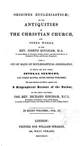 Origines ecclesiasticæ: or, The antiquities of the Christian church, and other works, of the Rev. Joseph Bingham ; with a set of maps of ecclesiastical geography, to which are now added, several sermons, and other matter, never before published, Volume 3