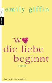 Wo die Liebe beginnt: Roman