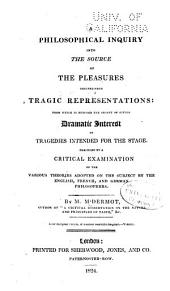 A philosophical inquiry into the source of the pleasures derived from tragic representations: from which is deduced the secret of giving dramatic interest to tragedies intended for the stage