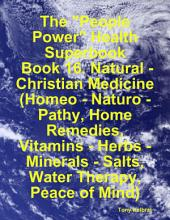 "The ""People Power"" Health Superbook: Book 16. Natural - Christian Medicine (Homeo - Naturo - Pathy, Home Remedies, Vitamins - Herbs - Minerals - Salts, Water Therapy, Peace of Mind)"