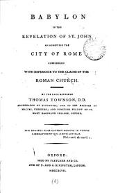 Babylon in the Revelation of St. John as Signifying the City of Rome Considered with Reference to the Claims of the Roman Church. By ... Thomas Townson, ...