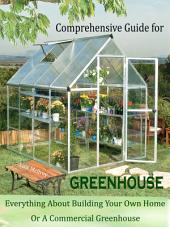 Comprehensive Guide for Greenhouse: Everything About Building Your Own Home Or A Commercial Greenhouse