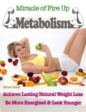 Miracle of Fire Up Metabolism : Achieve Lasting Natural Weight Loss Be More Energised & Look Younger