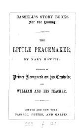 The little peacemaker, by M. Howitt, followed by Prince Hempseed on his travels; and William and his teacher (by mrs. S.C. Hall).