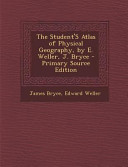 The Student s Atlas of Physical Geography  by E  Weller  J  Bryce   Primary Source Edition PDF
