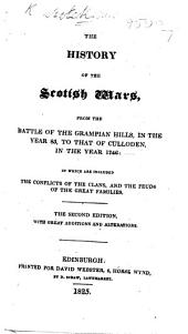 The History of the Scotish Wars from the Battle of the Grampian Hills, in the Year 85, to that of Culloden; ... in which are Included the Conflicts of the Clans, and the Feuds of the Great Families. The Second Edition, with ... Additions, Etc