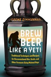 Brew Beer Like a Yeti: Traditional Techniques and Recipes for Unconventional Ales, Gruits, and Other Ferments Using Minimal Hops