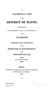 A Statistical View of the District of Maine: More Especially with Reference to the Value and Importance of Its Interior. Addressed to the Consideration of the Legislators of Massachusetts