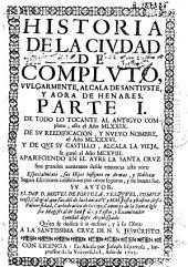 Historia de la ciudad de Compluto vulgarmente Alcala de Santiuste y aora de Henares: parte I, De todo lo tocante al antiguo Compluto, asta el año MLXXIX ...