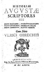 Historiae Augustae scriptores sex : Aelius Spartianus, Julius Capitolinus, Aelius Lampridius, Vulcatius Gallicanus, Trebellius Pollio, Flavius Vopiscus. Cum notis Ulrici Obrechti