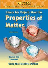 Science Fair Projects about the Properties of Matter, Revised and Expanded Using the Scientific Method