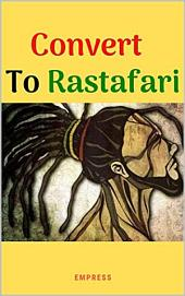 Convert to Rastafari (How to Convert to Rastafari Livity): 85 Tips, Principles and teachings to convert to Rastafari