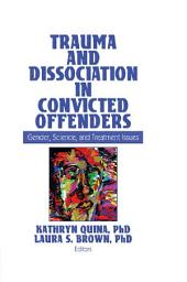 Trauma and Dissociation in Convicted Offenders: Gender, Science, and Treatment Issues