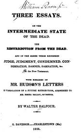 Three Essays: On the Intermediate State of the Dead. The Resurrection from the Dead. And on the Greek Terms Rendered Judge, Judgment, Condemned, Condemnation, Damned, Damnation, &c. in the New Testament. : With Remarks on Mr. Hudson's Letters in Vindication of a Future Retribution, Addressed to Mr. Hosea Ballou, of Boston
