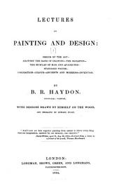 Lectures on Painting and Design ...: Origin of the art. Anatomy the basis of drawing. The skeleton. The muscles of man and quadruped. Standard figure. Composition. Colour. Ancients and moderns. Invention