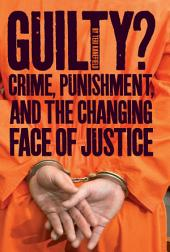 Guilty?: Crime, Punishment, and the Changing Face of Justice