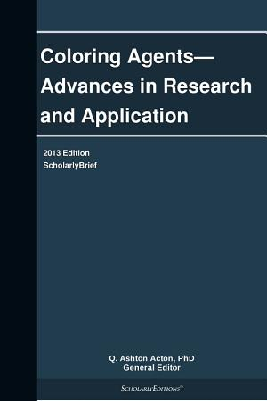 Coloring Agents   Advances in Research and Application  2013 Edition PDF