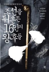 조선을 뒤흔든 16인의 왕후들: 이수광 조선 팩션 역사서: 당당하게 절대 권력에 도전했던 왕후들의 이야기