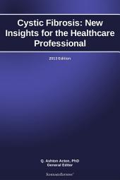 Cystic Fibrosis: New Insights for the Healthcare Professional: 2013 Edition