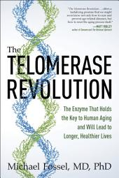 The Telomerase Revolution: The Enzyme That Holds the Key to Human Aging and Will Soon Lead to Longer, Healthier Lives