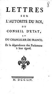 Lettres Sur L'Autorité Du Roi, Du Conseil D'Etat, Et Du Chancelier De France; Et la dépendance des Parlemens à leur égard