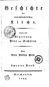 Geschichte der römischkatholischen Kirche. Unter der Regierung Pius des Sechsten: Zweyter Band, Band 2