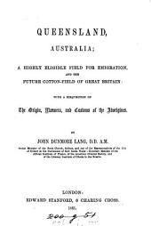 Queensland, Australia: A Highly Eligible Field for Emigration, and the Future Cotton-field of Great Britain: with a Disquisition on the Origin, Manners, and Customs of the Aborigines
