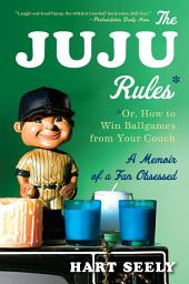 The Juju Rules: Or, How to Win Ballgames from Your Couch: A Memoir of a Fan Obsessed