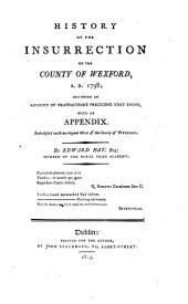 History of the Insurrection of the County of Wexford, A. D. 1798: Including an Account of Transactions Preceding that Event, with an Appendix, Part 1798