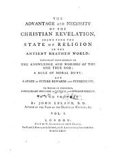 The Advantage and Necessity of the Christian Revelation: Shewn from the State of Religion in the Ancient Heathen World: Especially with Respect to the Knowledge and Worship of the One True God: a Rule of Moral Duty: and a State of Future Rewards and Punishments, Volume 1