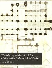 The History and Antiquities of the Cathedral Church of Oxford:: Illustrated by a Series of Engravings, of Views, Plans, Elevations, Sections, and Details of that Edifice, with Biographical Anecdotes of the Bishops and of Other Eminent Persons Connected with the Church