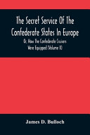 The Secret Service Of The Confederate States In Europe  Or  How The Confederate Cruisers Were Equipped  Volume Ii  PDF