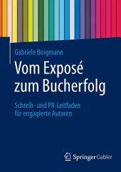 Vom Exposé zum Bucherfolg: Schreib- und PR-Leitfaden für engagierte Autoren