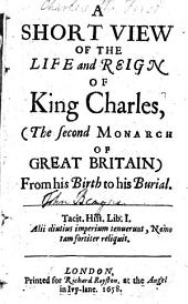 A Short View of the Life and Reign of King Charles: (the Second Monarch of Great Britain) from His Birth to His Burial