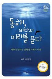 동해 바다의 미래를 묻다 : 과학이 말하는 동해의 가치와 미래 (푸른행성지구 시리즈 2)