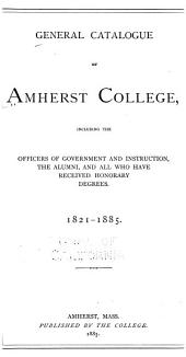General Catalogue of Amherst College, Including the Officers of Government and Instruction, the Alumni, and All who Have Received Honorary Degrees: 1821-1885