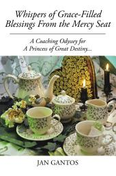 Whispers of Grace-Filled Blessings from the Mercy Seat: A Coaching Odyssey for a Princess of Great Destiny...