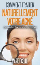 Comment traiter naturellement votre acné: Les solutions à vos cicatrices et boutons