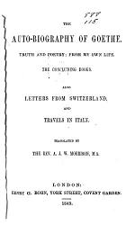 The Auto-biography of Goethe: The autobiography [etc.] The concluding books. Also Letters from Switzerland and Travels in Italy, tr. by the Rev. A. J. W. Morrison