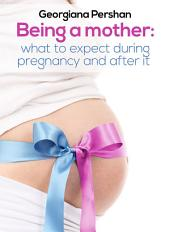 Being A Mother: What To Expect During Pregnancy And After It
